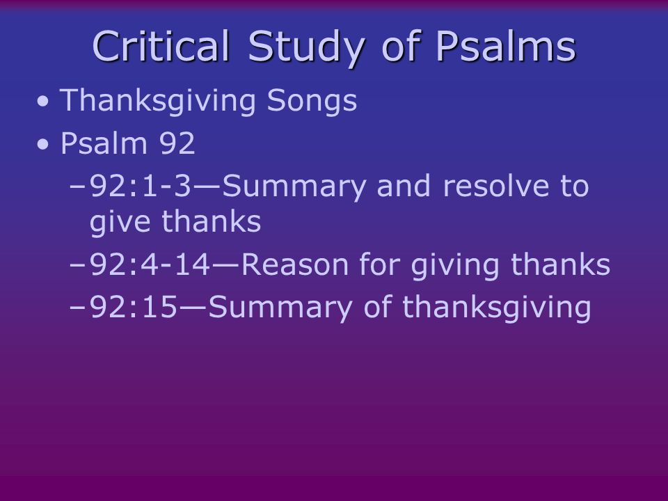 Critical Study of Psalms Thanksgiving Songs Psalm 92 –92:1-3—Summary and resolve to give thanks –92:4-14—Reason for giving thanks –92:15—Summary of thanksgiving