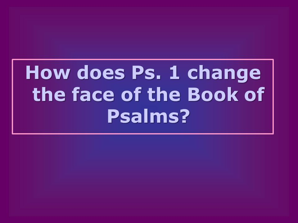 How does Ps. 1 change the face of the Book of Psalms?