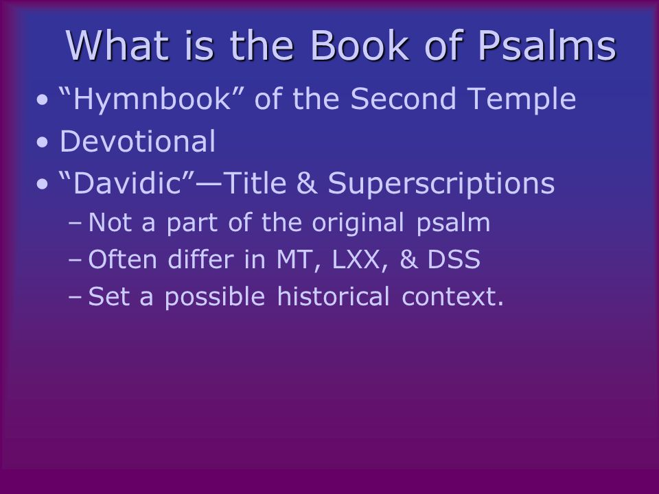 What is the Book of Psalms Hymnbook of the Second Temple Devotional Davidic —Title & Superscriptions –Not a part of the original psalm –Often differ in MT, LXX, & DSS –Set a possible historical context.