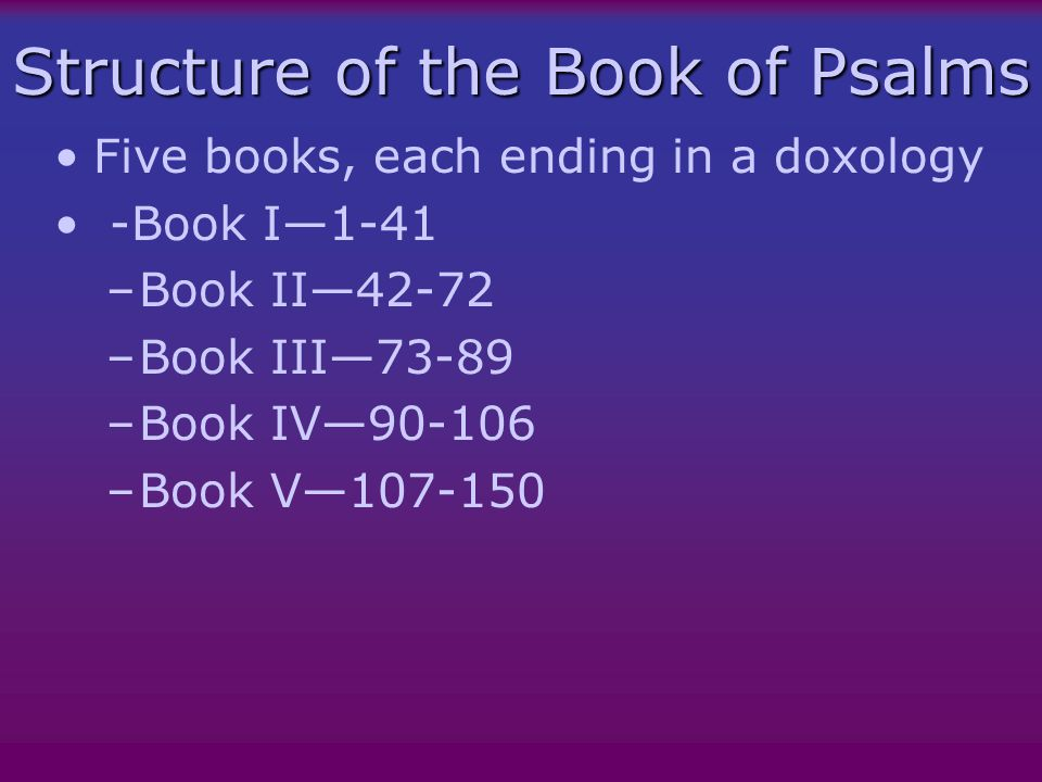 Structure of the Book of Psalms Five books, each ending in a doxology -Book I—1-41 –Book II—42-72 –Book III—73-89 –Book IV—90-106 –Book V—107-150