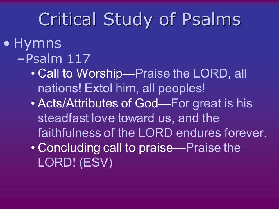 Critical Study of Psalms Hymns –Psalm 117 Call to Worship—Praise the LORD, all nations.