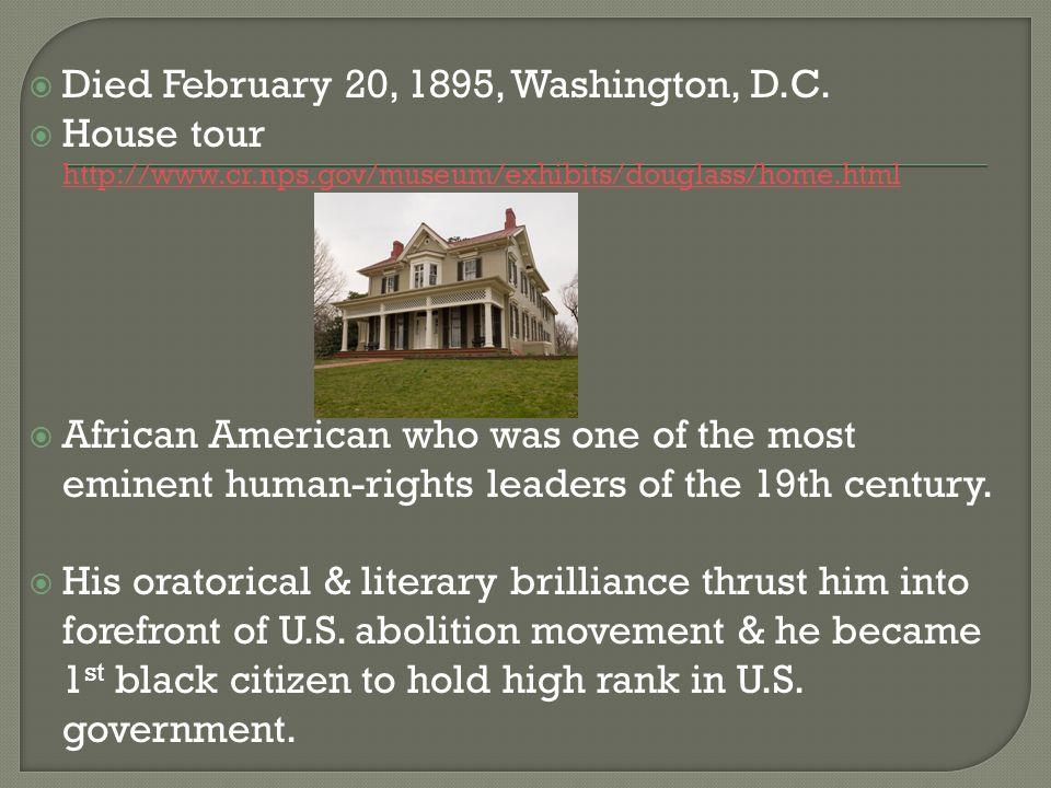  Died February 20, 1895, Washington, D.C.  House tour http://www.cr.nps.gov/museum/exhibits/douglass/home.html http://www.cr.nps.gov/museum/exhibits