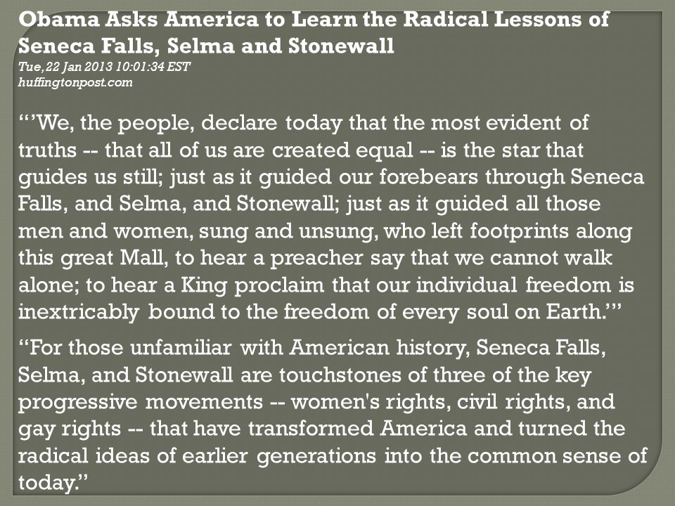 Obama Asks America to Learn the Radical Lessons of Seneca Falls, Selma and Stonewall Tue, 22 Jan 2013 10:01:34 EST huffingtonpost.com 'We, the people, declare today that the most evident of truths -- that all of us are created equal -- is the star that guides us still; just as it guided our forebears through Seneca Falls, and Selma, and Stonewall; just as it guided all those men and women, sung and unsung, who left footprints along this great Mall, to hear a preacher say that we cannot walk alone; to hear a King proclaim that our individual freedom is inextricably bound to the freedom of every soul on Earth.' For those unfamiliar with American history, Seneca Falls, Selma, and Stonewall are touchstones of three of the key progressive movements -- women s rights, civil rights, and gay rights -- that have transformed America and turned the radical ideas of earlier generations into the common sense of today.