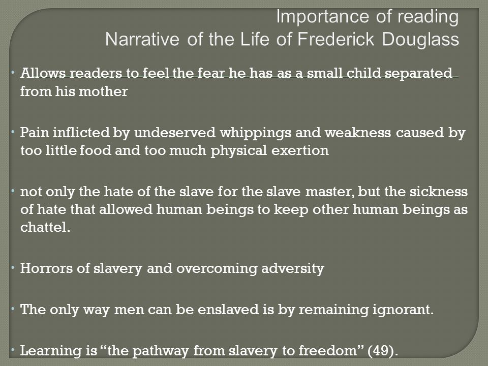  Allows readers to feel the fear he has as a small child separated from his mother  Pain inflicted by undeserved whippings and weakness caused by too little food and too much physical exertion  not only the hate of the slave for the slave master, but the sickness of hate that allowed human beings to keep other human beings as chattel.