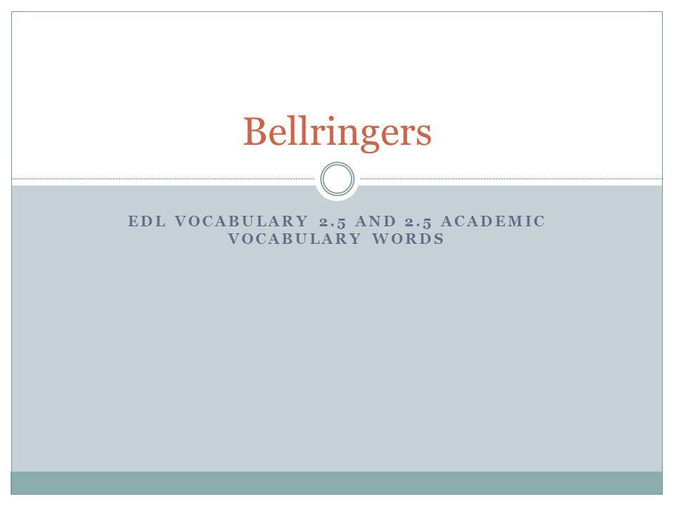 EDL VOCABULARY 2.5 AND 2.5 ACADEMIC VOCABULARY WORDS Bellringers