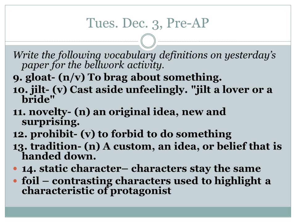 Tues. Dec. 3, Pre-AP Write the following vocabulary definitions on yesterday's paper for the bellwork activity. 9. gloat- (n/v) To brag about somethin
