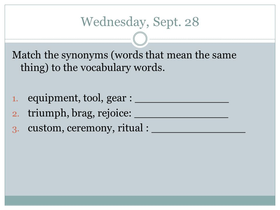 Wednesday, Sept. 28 Match the synonyms (words that mean the same thing) to the vocabulary words.