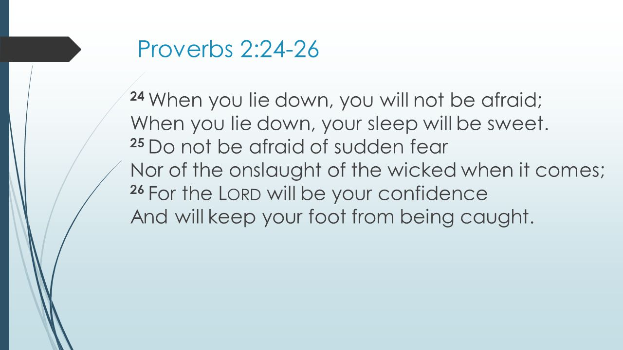 Proverbs 2: When you lie down, you will not be afraid; When you lie down, your sleep will be sweet.