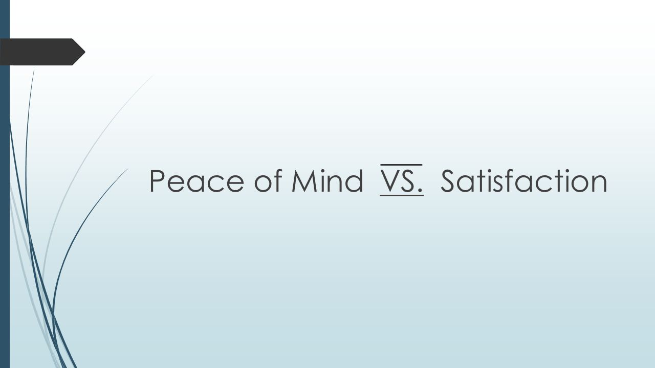 Peace of Mind VS. Satisfaction