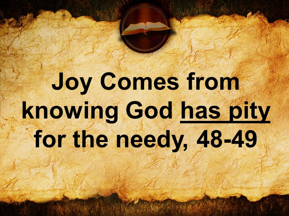 Joy Comes from knowing God has pity for the needy, 48-49