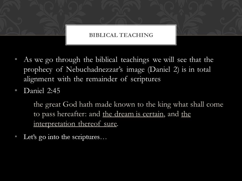 As we go through the biblical teachings we will see that the prophecy of Nebuchadnezzar's image (Daniel 2) is in total alignment with the remainder of