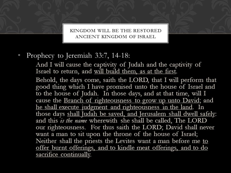 Prophecy to Jeremiah 33:7, 14-18: And I will cause the captivity of Judah and the captivity of Israel to return, and will build them, as at the first.