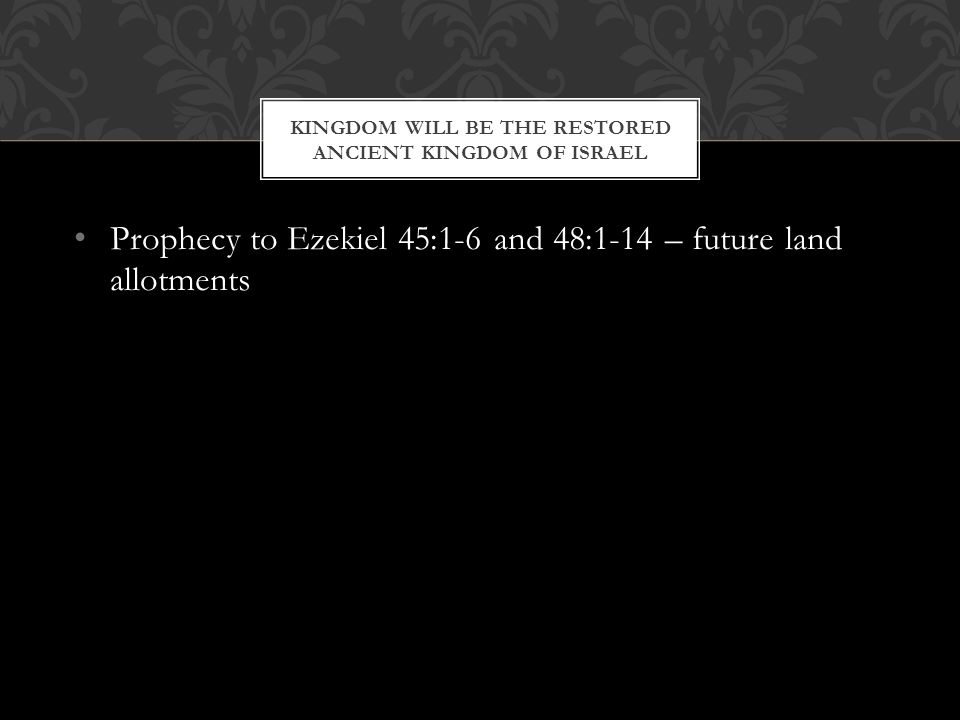 Prophecy to Ezekiel 45:1-6 and 48:1-14 – future land allotments KINGDOM WILL BE THE RESTORED ANCIENT KINGDOM OF ISRAEL
