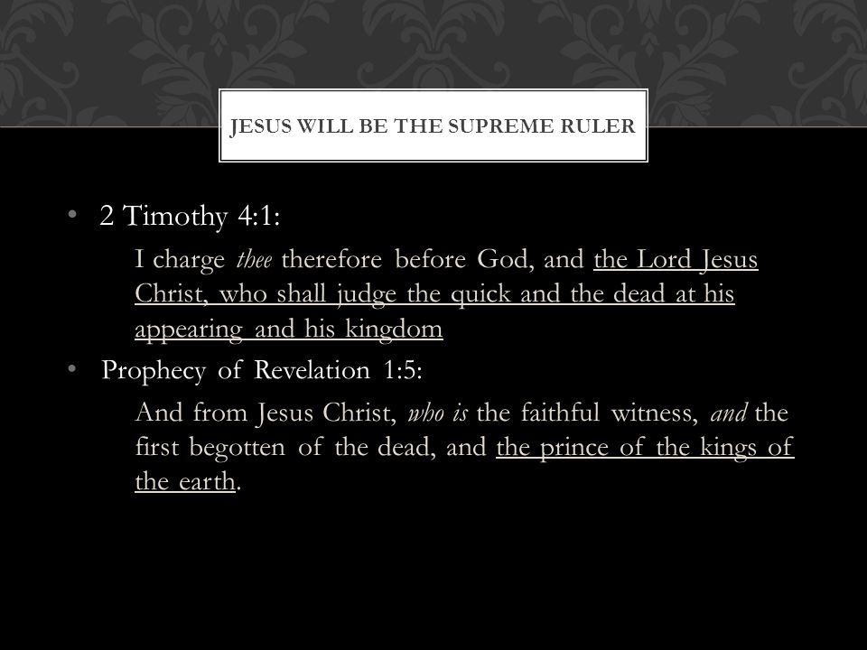 2 Timothy 4:1: I charge thee therefore before God, and the Lord Jesus Christ, who shall judge the quick and the dead at his appearing and his kingdom