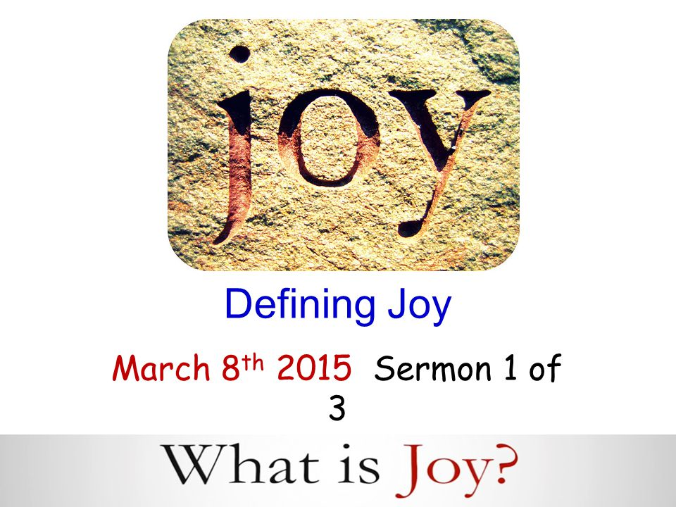 Defining Joy March 8 th 2015 Sermon 1 of 3