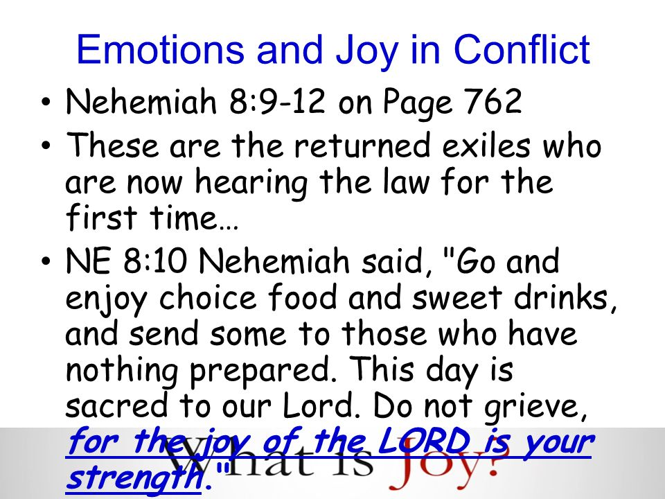 Emotions and Joy in Conflict Nehemiah 8:9-12 on Page 762 These are the returned exiles who are now hearing the law for the first time… NE 8:10 Nehemiah said, Go and enjoy choice food and sweet drinks, and send some to those who have nothing prepared.