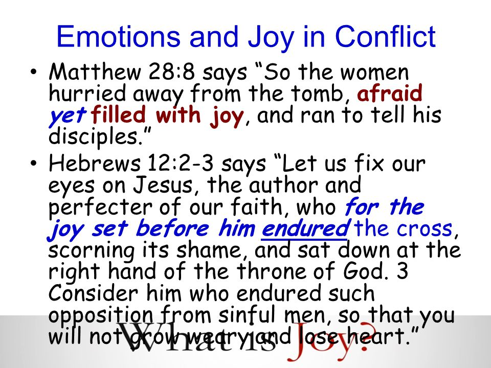 Emotions and Joy in Conflict Matthew 28:8 says So the women hurried away from the tomb, afraid yet filled with joy, and ran to tell his disciples. Hebrews 12:2-3 says Let us fix our eyes on Jesus, the author and perfecter of our faith, who for the joy set before him endured the cross, scorning its shame, and sat down at the right hand of the throne of God.