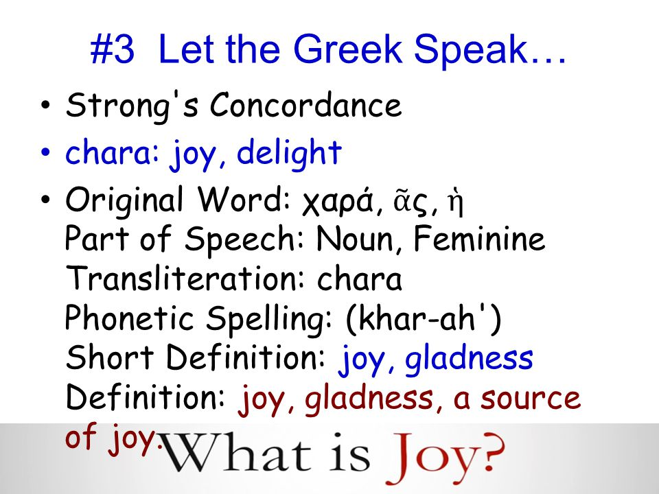#3 Let the Greek Speak… Strong s Concordance chara: joy, delight Original Word: χαρά, ᾶ ς, ἡ Part of Speech: Noun, Feminine Transliteration: chara Phonetic Spelling: (khar-ah ) Short Definition: joy, gladness Definition: joy, gladness, a source of joy.