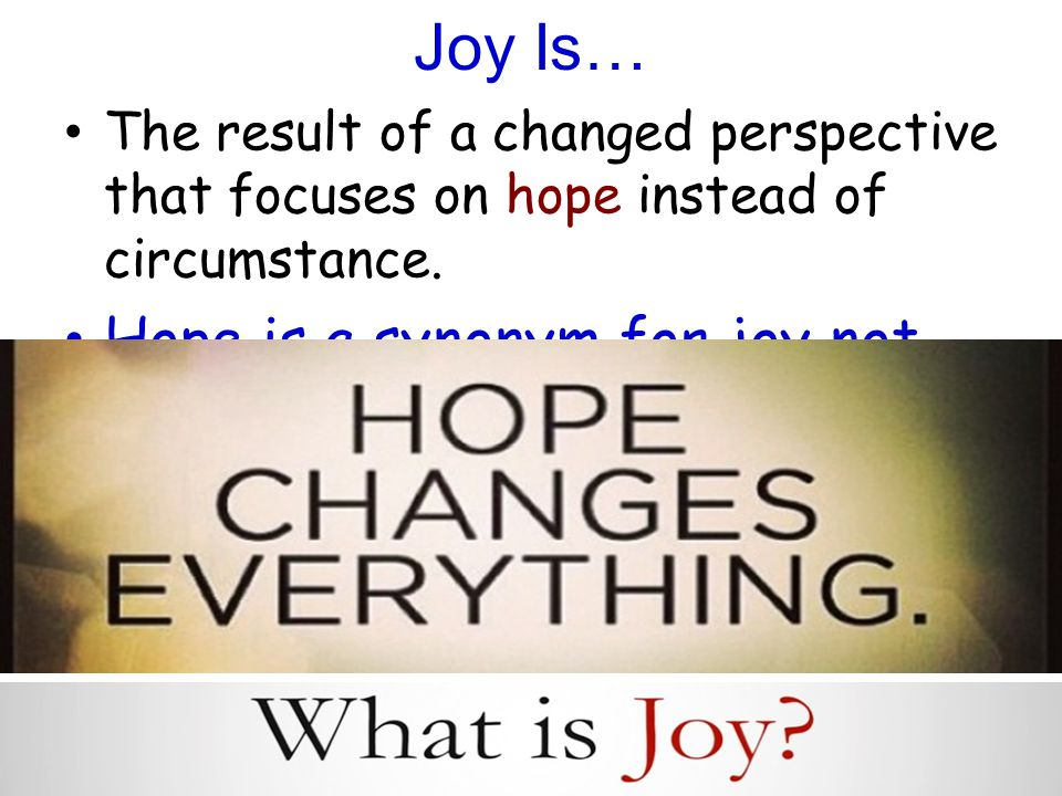 Joy Is… The result of a changed perspective that focuses on hope instead of circumstance.