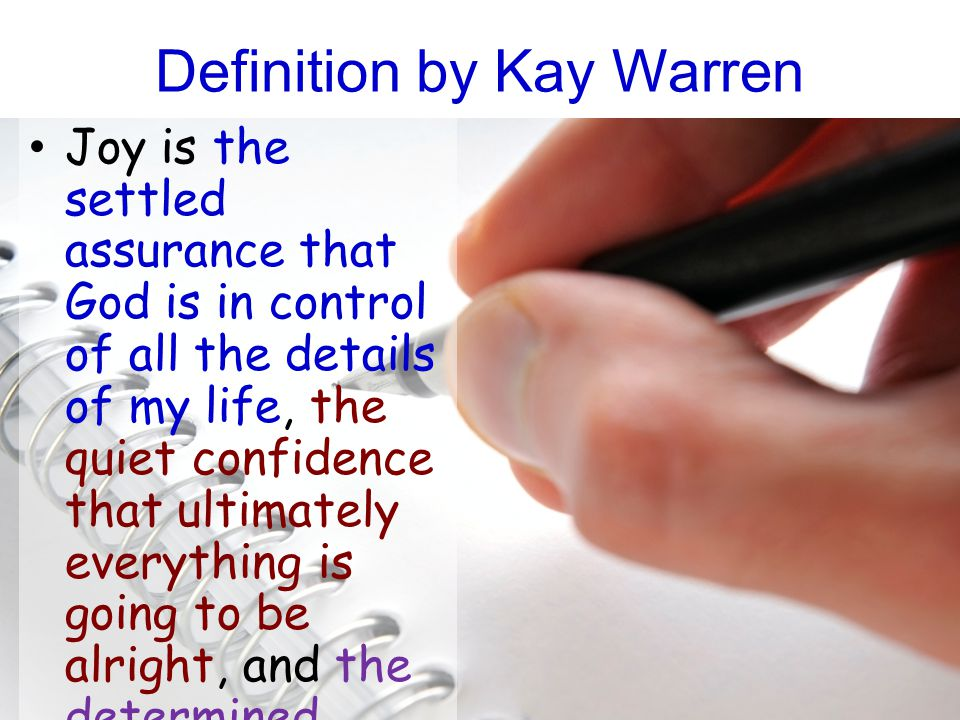 Definition by Kay Warren Joy is the settled assurance that God is in control of all the details of my life, the quiet confidence that ultimately everything is going to be alright, and the determined choice to praise God in every situation.