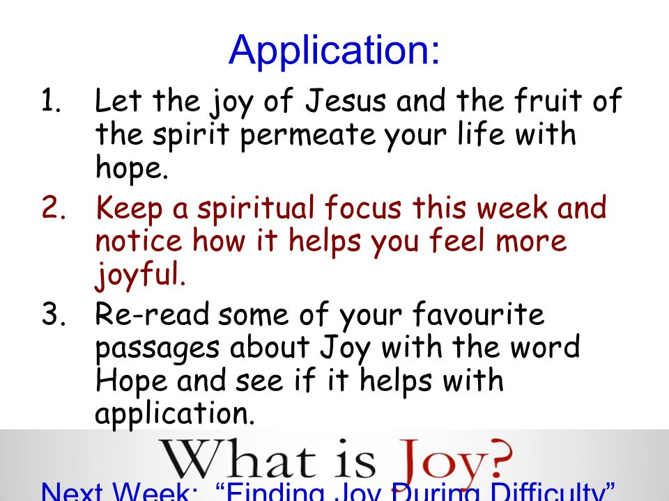 Application: 1.Let the joy of Jesus and the fruit of the spirit permeate your life with hope.
