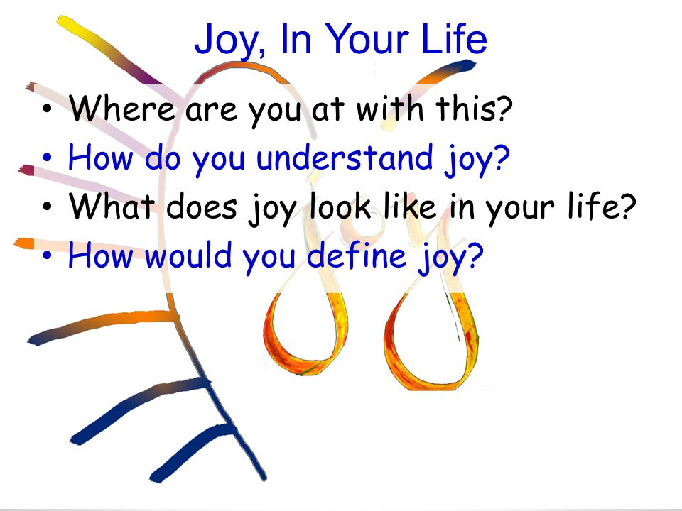 Joy, In Your Life Where are you at with this. How do you understand joy.