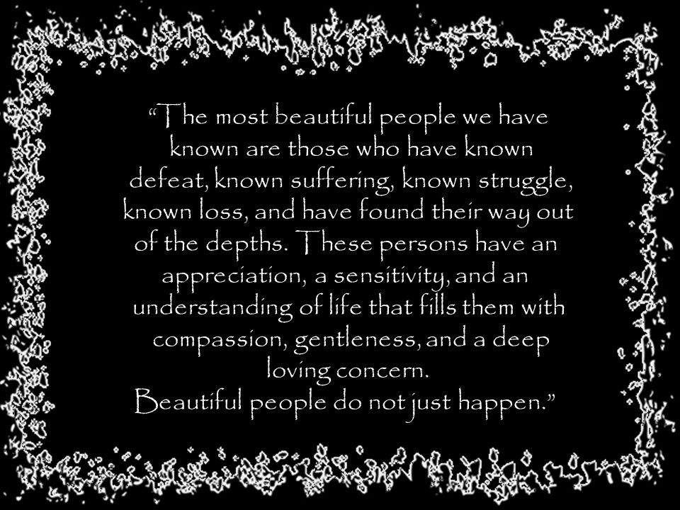 The most beautiful people we have known are those who have known defeat, known suffering, known struggle, known loss, and have found their way out of the depths.