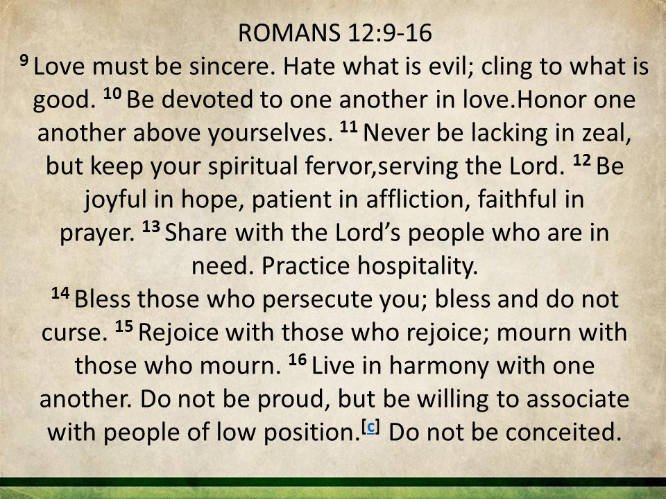 ROMANS 12:9-16 9 Love must be sincere. Hate what is evil; cling to what is good. 10 Be devoted to one another in love.Honor one another above yourselv