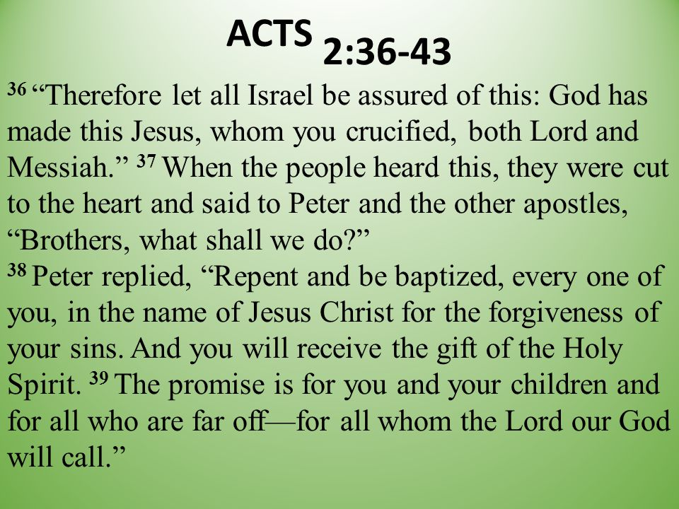 "ACTS 2:36-43 36 ""Therefore let all Israel be assured of this: God has made this Jesus, whom you crucified, both Lord and Messiah."" 37 When the people"