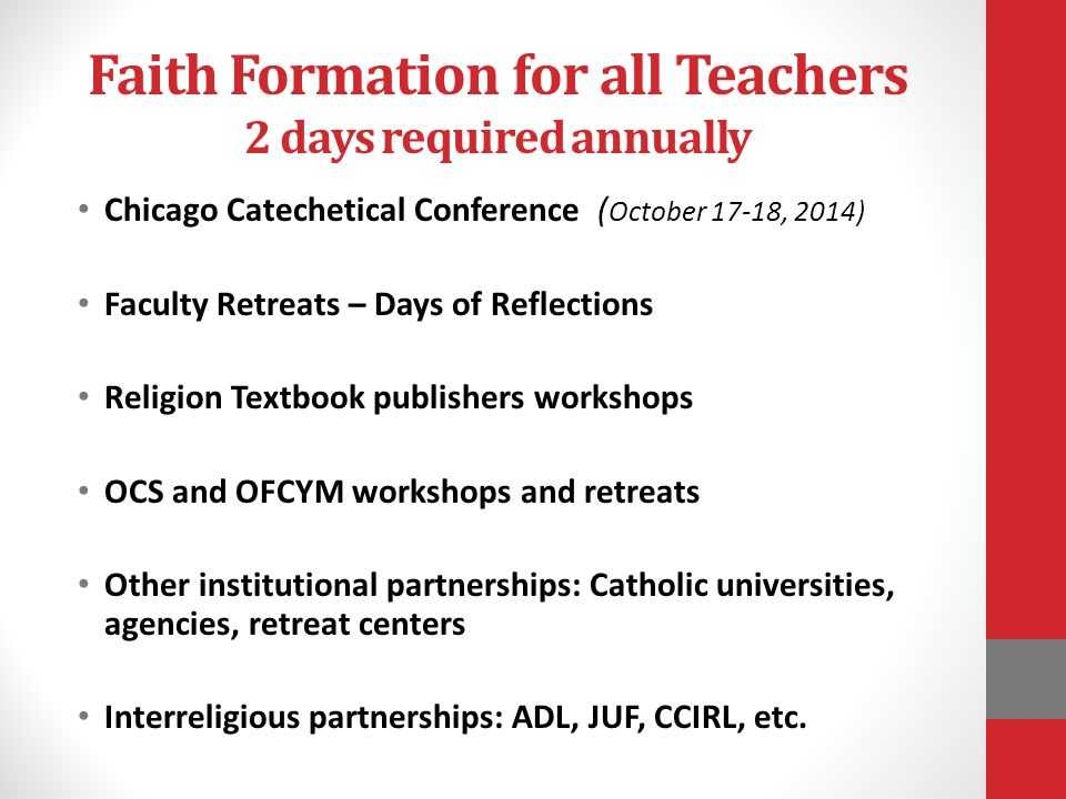 Faith Formation for all Teachers 2 days required annually Chicago Catechetical Conference ( October 17-18, 2014) Faculty Retreats – Days of Reflections Religion Textbook publishers workshops OCS and OFCYM workshops and retreats Other institutional partnerships: Catholic universities, agencies, retreat centers Interreligious partnerships: ADL, JUF, CCIRL, etc.
