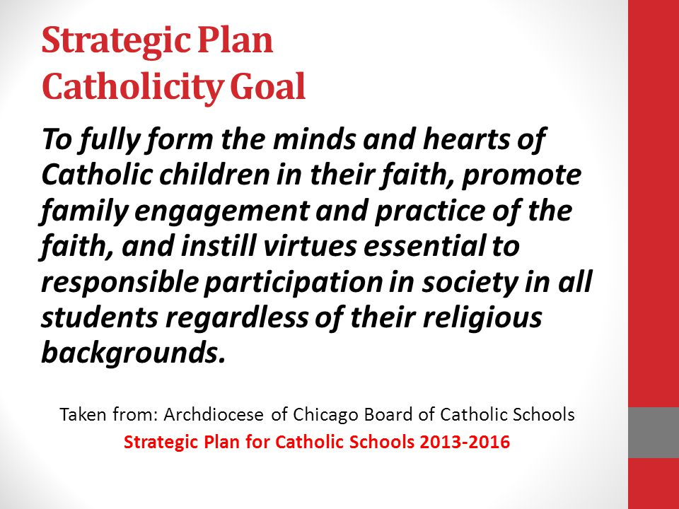 Strategic Plan Catholicity Goal To fully form the minds and hearts of Catholic children in their faith, promote family engagement and practice of the faith, and instill virtues essential to responsible participation in society in all students regardless of their religious backgrounds.
