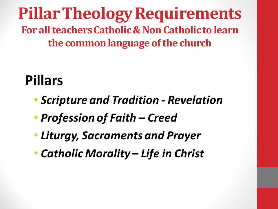 Pillar Theology Requirements For all teachers Catholic & Non Catholic to learn the common language of the church Pillars Scripture and Tradition - Revelation Profession of Faith – Creed Liturgy, Sacraments and Prayer Catholic Morality – Life in Christ