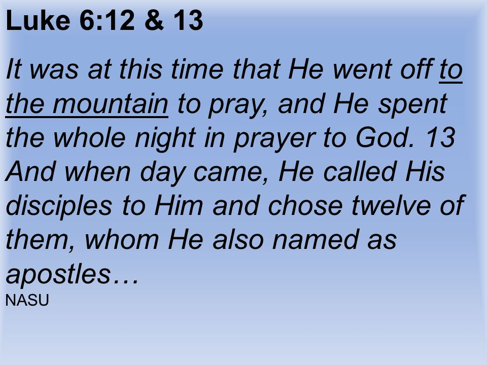 Luke 6:12 & 13 It was at this time that He went off to the mountain to pray, and He spent the whole night in prayer to God. 13 And when day came, He c