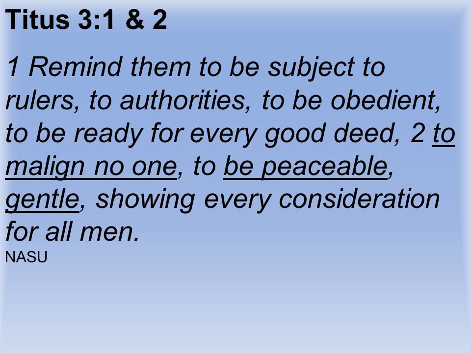 Titus 3:1 & 2 1 Remind them to be subject to rulers, to authorities, to be obedient, to be ready for every good deed, 2 to malign no one, to be peacea