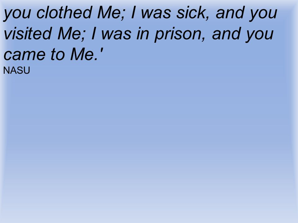 you clothed Me; I was sick, and you visited Me; I was in prison, and you came to Me.' NASU
