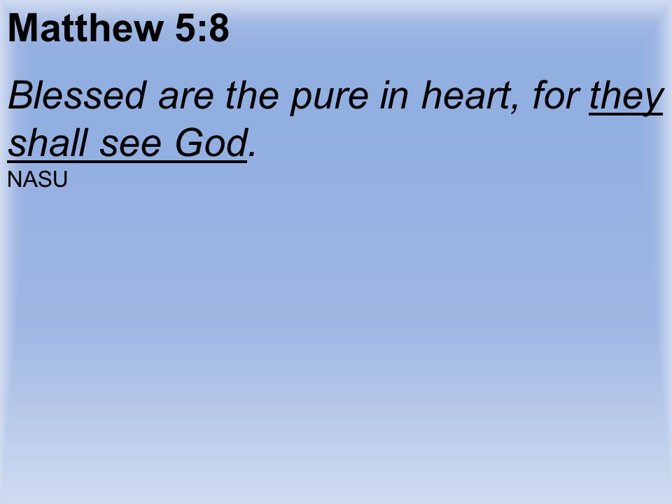 Matthew 5:8 Blessed are the pure in heart, for they shall see God. NASU