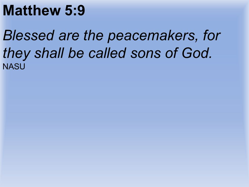 Matthew 5:9 Blessed are the peacemakers, for they shall be called sons of God. NASU