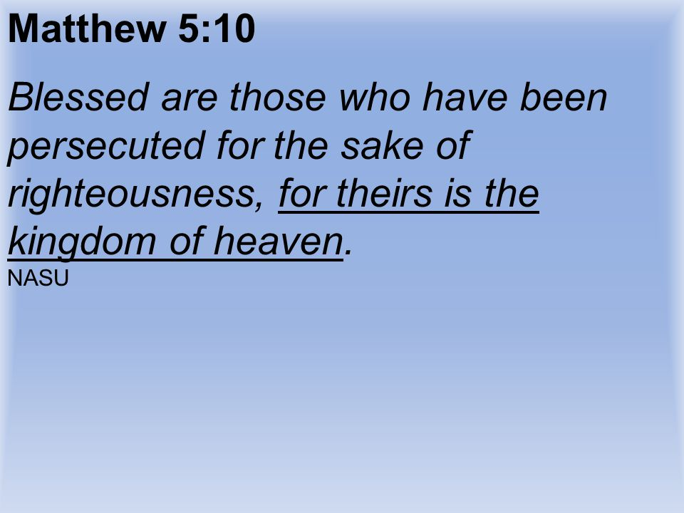 Matthew 5:10 Blessed are those who have been persecuted for the sake of righteousness, for theirs is the kingdom of heaven. NASU