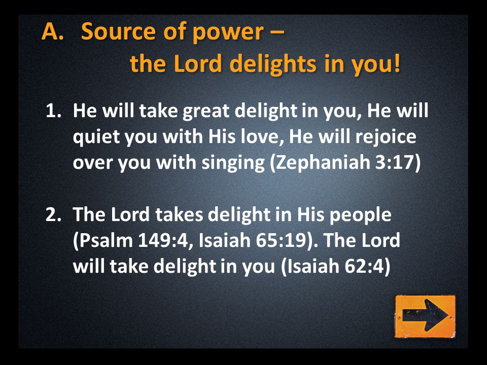 A.Source of power – the Lord delights in you! 1.He will take great delight in you, He will quiet you with His love, He will rejoice over you with sing