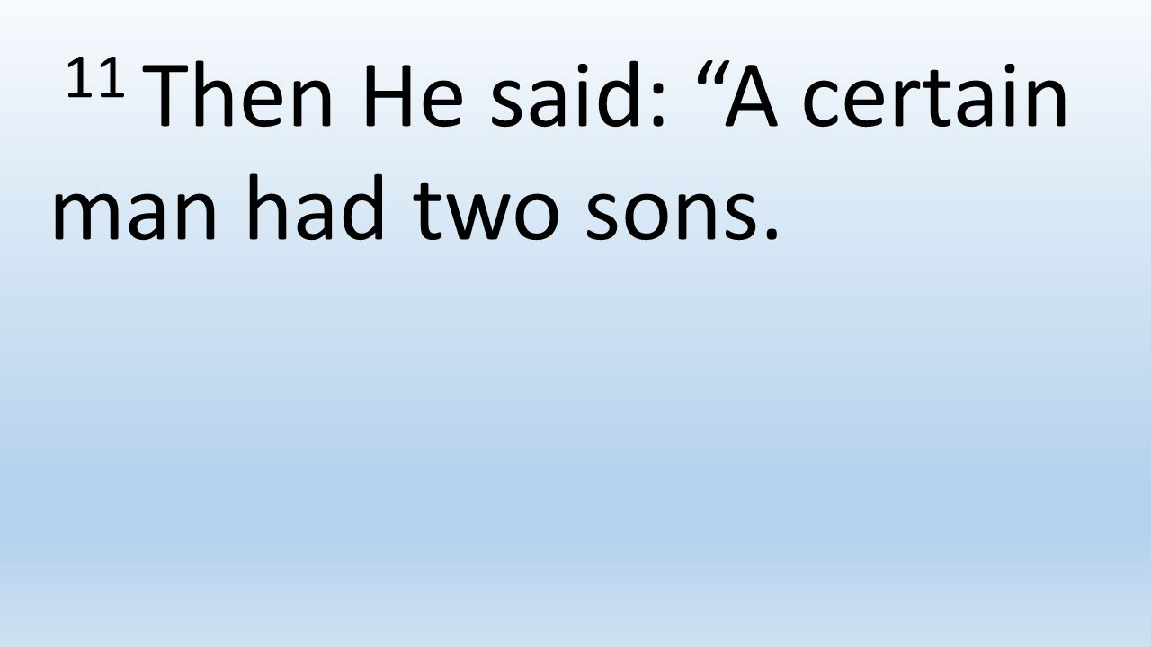 11 Then He said: A certain man had two sons.