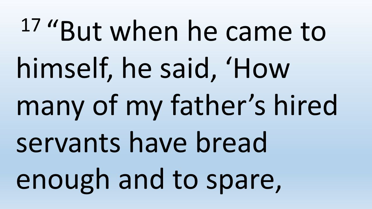 17 But when he came to himself, he said, 'How many of my father's hired servants have bread enough and to spare,
