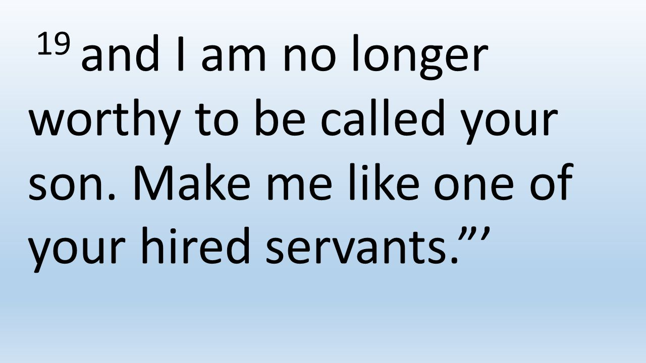 19 and I am no longer worthy to be called your son. Make me like one of your hired servants. '