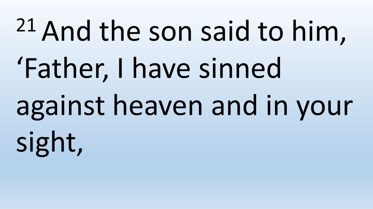 21 And the son said to him, 'Father, I have sinned against heaven and in your sight,