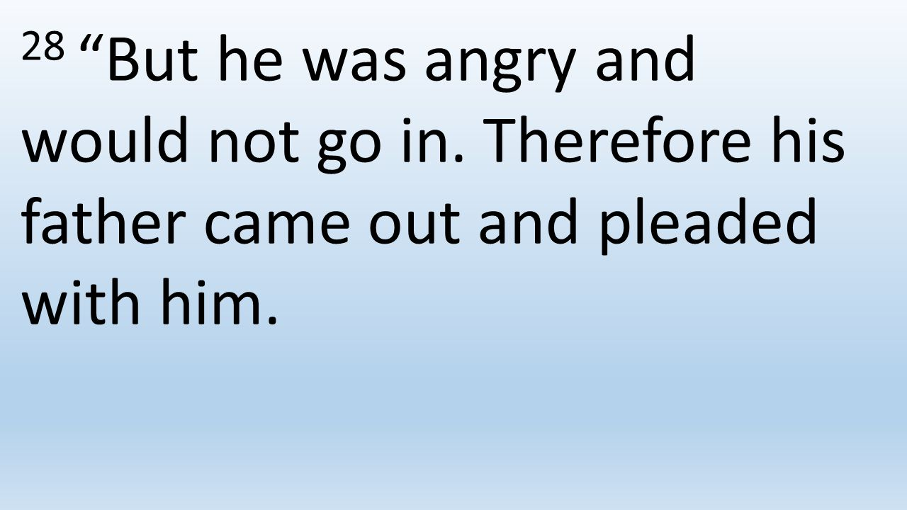 28 But he was angry and would not go in. Therefore his father came out and pleaded with him.
