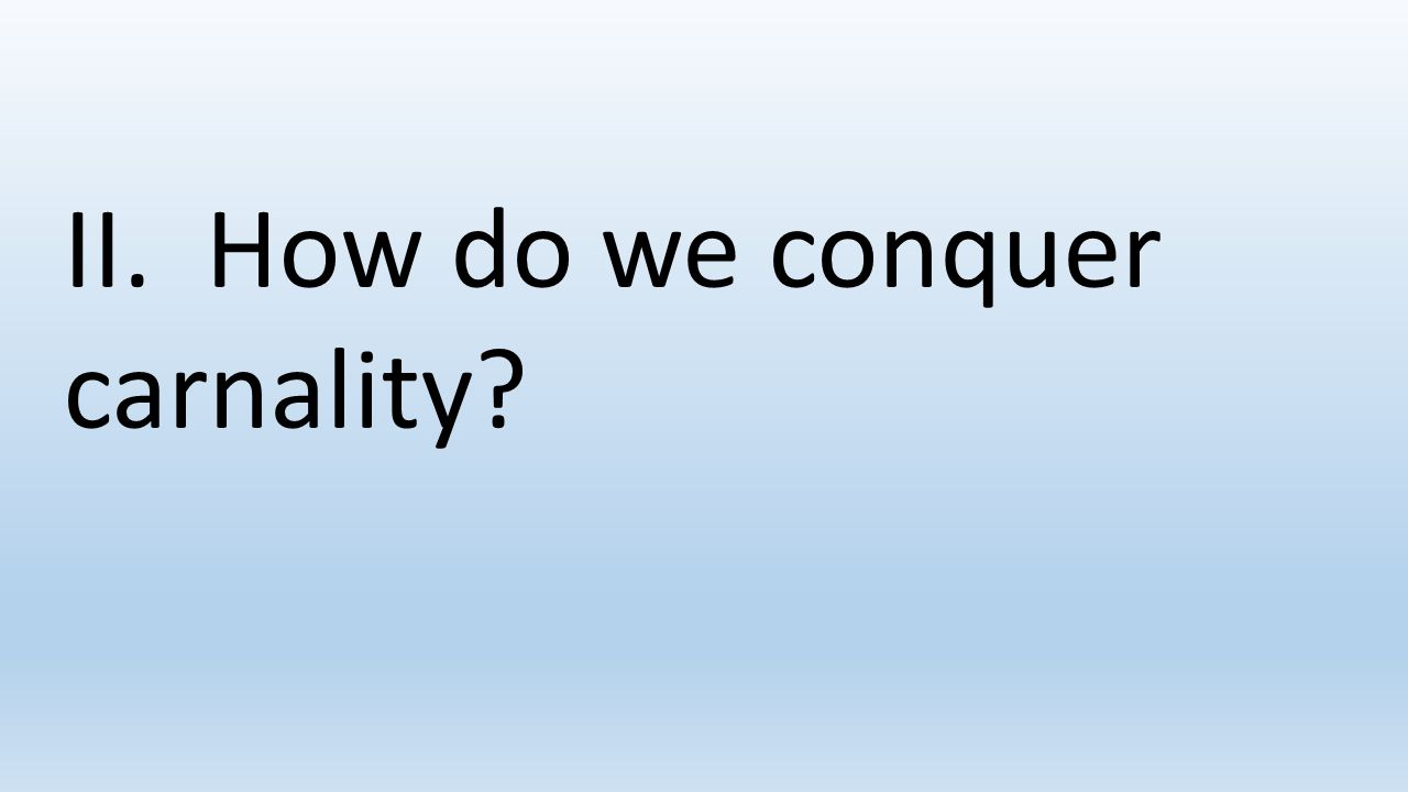 II. How do we conquer carnality?