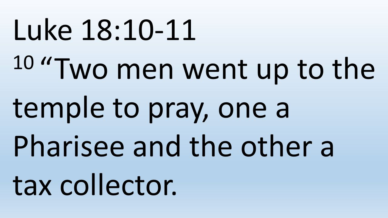 Luke 18:10-11 10 Two men went up to the temple to pray, one a Pharisee and the other a tax collector.