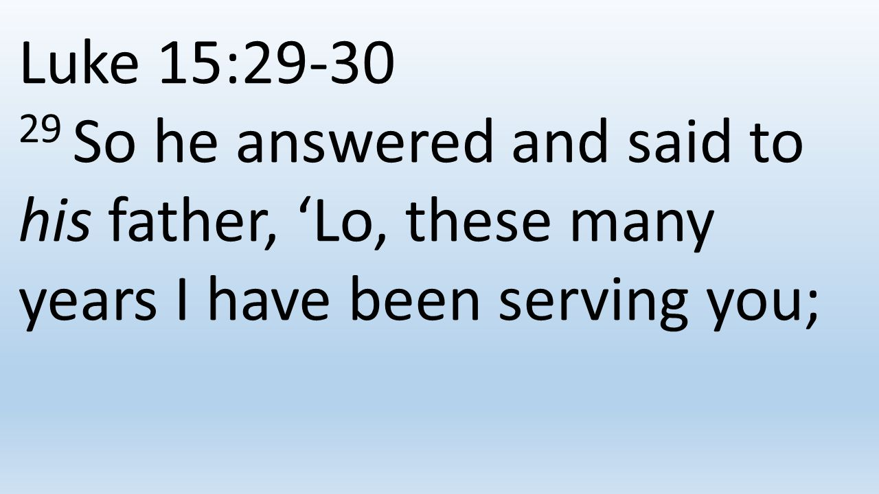 Luke 15:29-30 29 So he answered and said to his father, 'Lo, these many years I have been serving you;