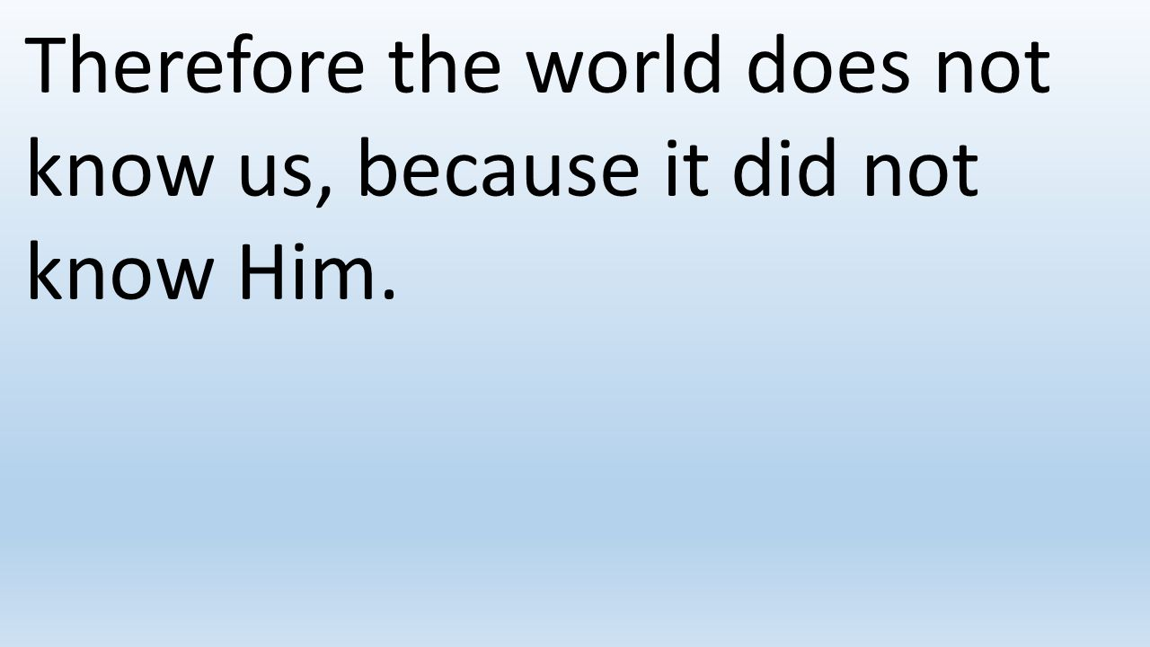 Therefore the world does not know us, because it did not know Him.