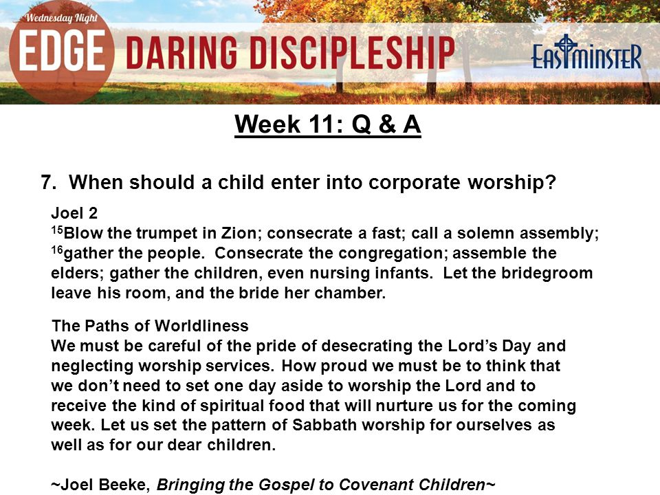 Week 11: Q & A 7. When should a child enter into corporate worship.