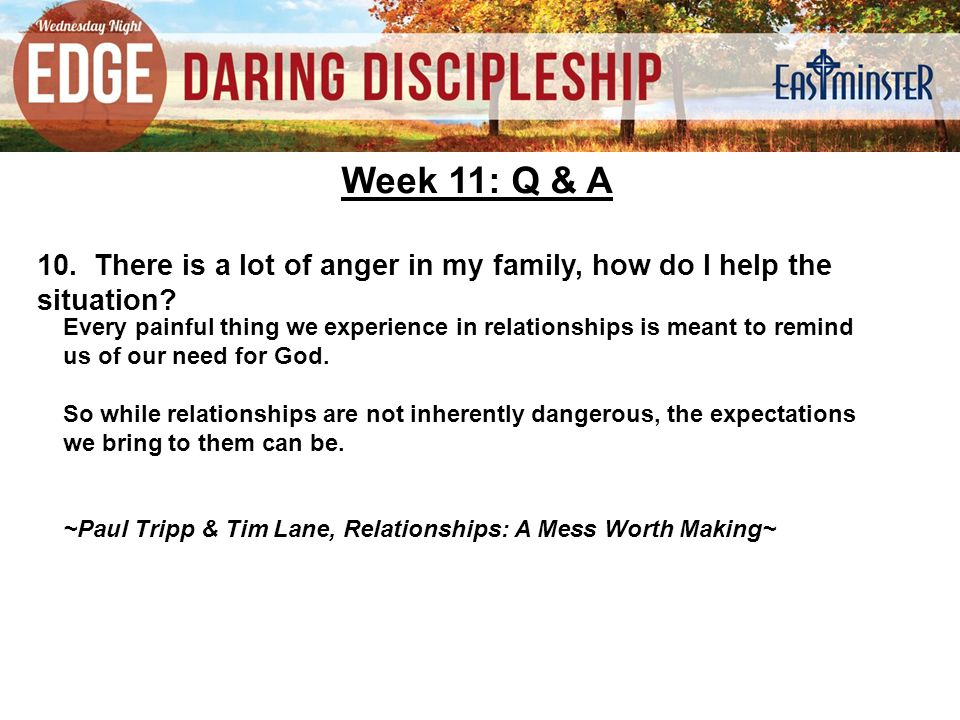 Week 11: Q & A 10. There is a lot of anger in my family, how do I help the situation.